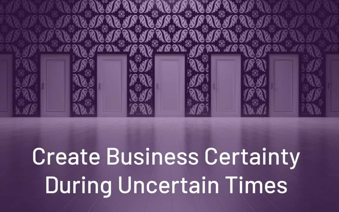 Create Business Certainty During Uncertain Times